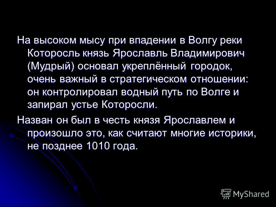 На высоком мысу при впадении в Волгу реки Которосль князь Ярославль Владимирович (Мудрый) основал укреплённый городок, очень важный в стратегическом отношении: он контролировал водный путь по Волге и запирал устье Которосли. Назван он был в честь кня