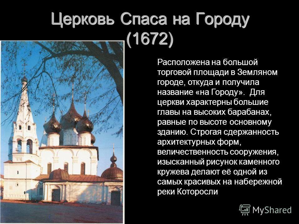Церковь Спаса на Городу (1672) Расположена на большой торговой площади в Земляном городе, откуда и получила название «на Городу». Для церкви характерны большие главы на высоких барабанах, равные по высоте основному зданию. Строгая сдержанность архите