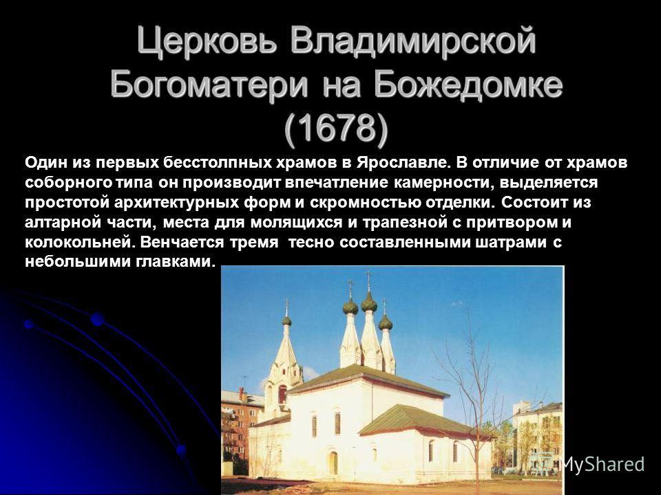 Церковь Владимирской Богоматери на Божедомке (1678) Один из первых бесстолпных храмов в Ярославле. В отличие от храмов соборного типа он производит впечатление камерности, выделяется простотой архитектурных форм и скромностью отделки. Состоит из алта