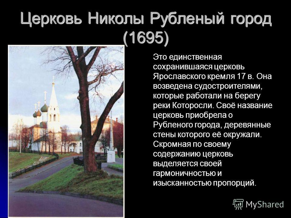 Церковь Николы Рубленый город (1695) Это единственная сохранившаяся церковь Ярославского кремля 17 в. Она возведена судостроителями, которые работали на берегу реки Которосли. Своё название церковь приобрела о Рубленого города, деревянные стены котор