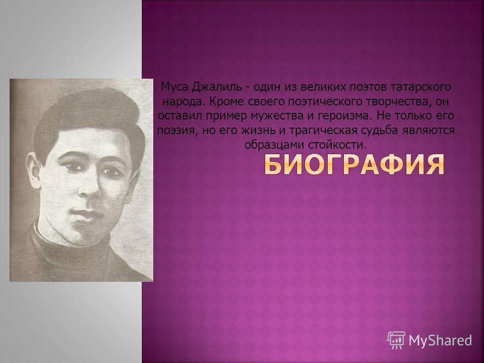 Муса Джалиль - один из великих поэтов татарского народа. Кроме своего поэтического творчества, он оставил пример мужества и героизма. Не только его поэзия, но его жизнь и трагическая судьба являются образцами стойкости.