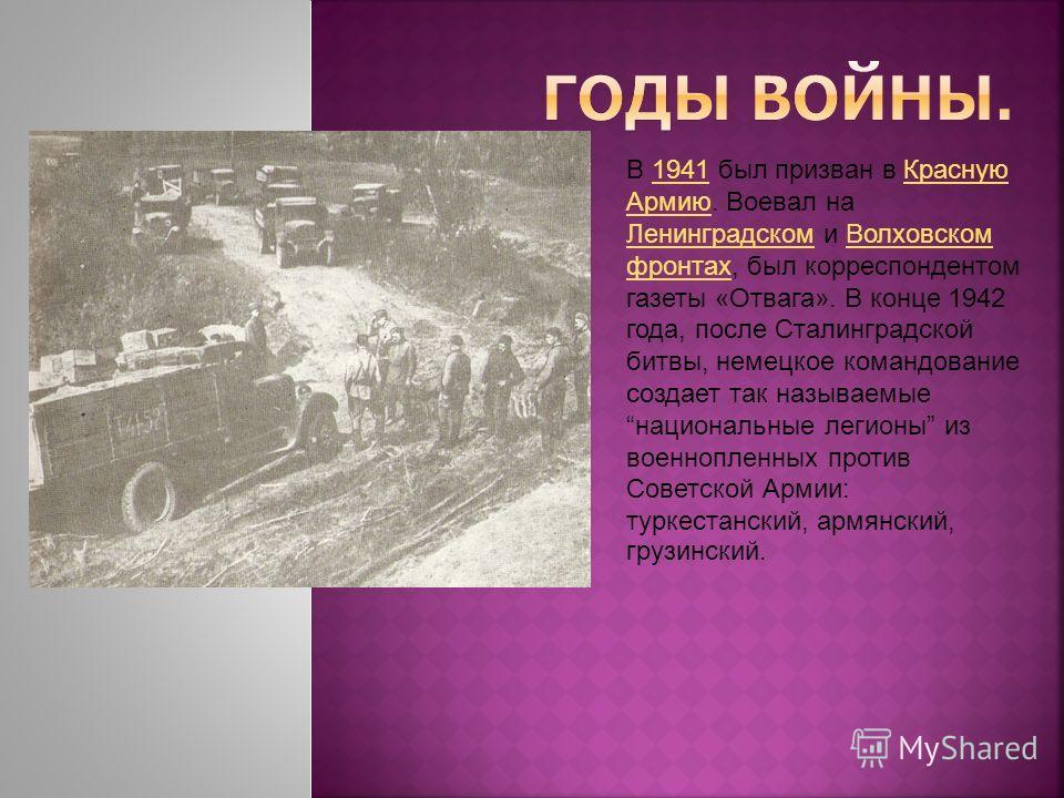 В 1941 был призван в Красную Армию. Воевал на Ленинградском и Волховском фронтах, был корреспондентом газеты «Отвага». В конце 1942 года, после Сталинградской битвы, немецкое командование создает так называемые национальные легионы из военнопленных п