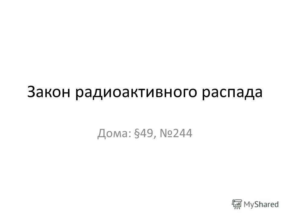 Закон радиоактивного распада Дома: §49, 244