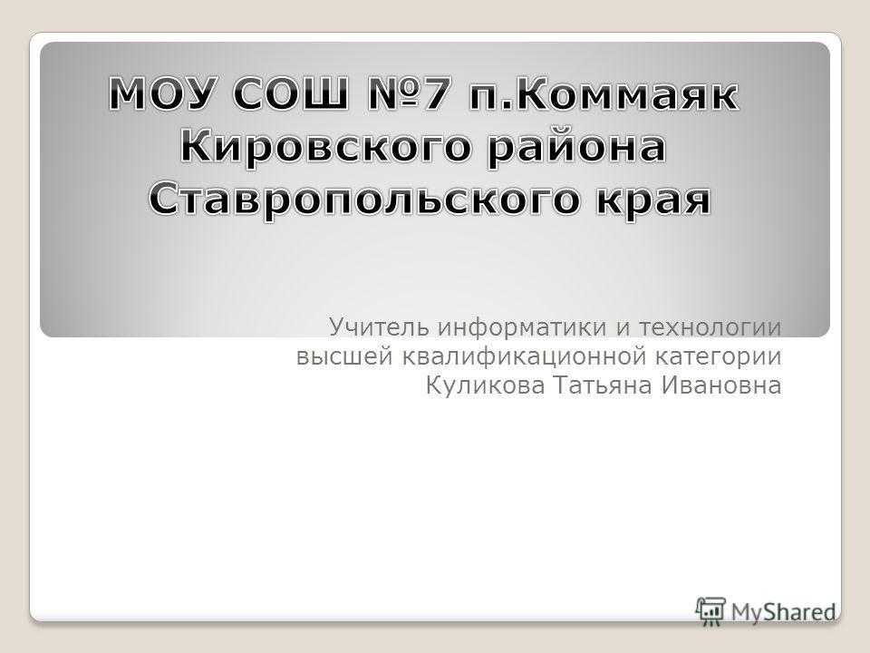 Учитель информатики и технологии высшей квалификационной категории Куликова Татьяна Ивановна