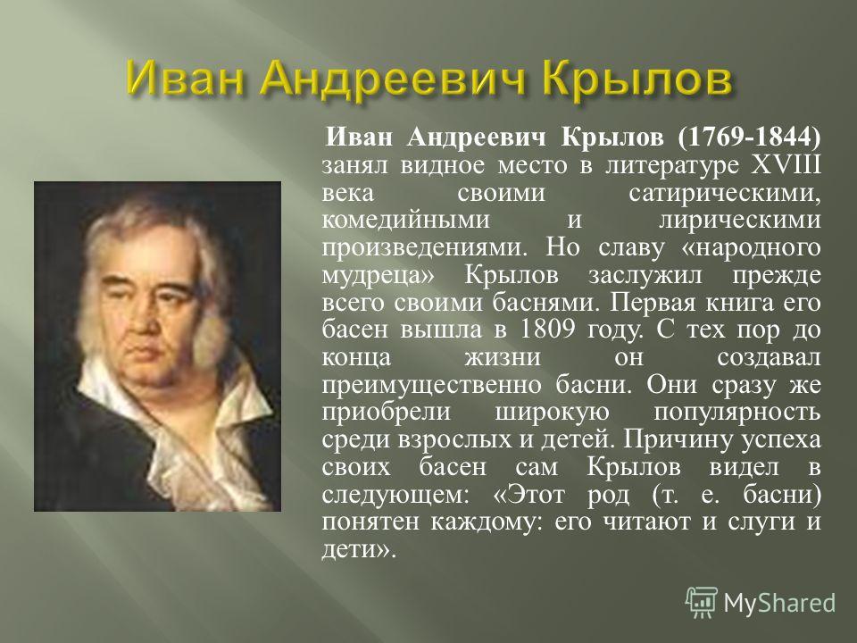 Иван Андреевич Крылов (1769-1844) занял видное место в литературе XVIII века своими сатирическими, комедийными и лирическими произведениями. Но славу « народного мудреца » Крылов заслужил прежде всего своими баснями. Первая книга его басен вышла в 18
