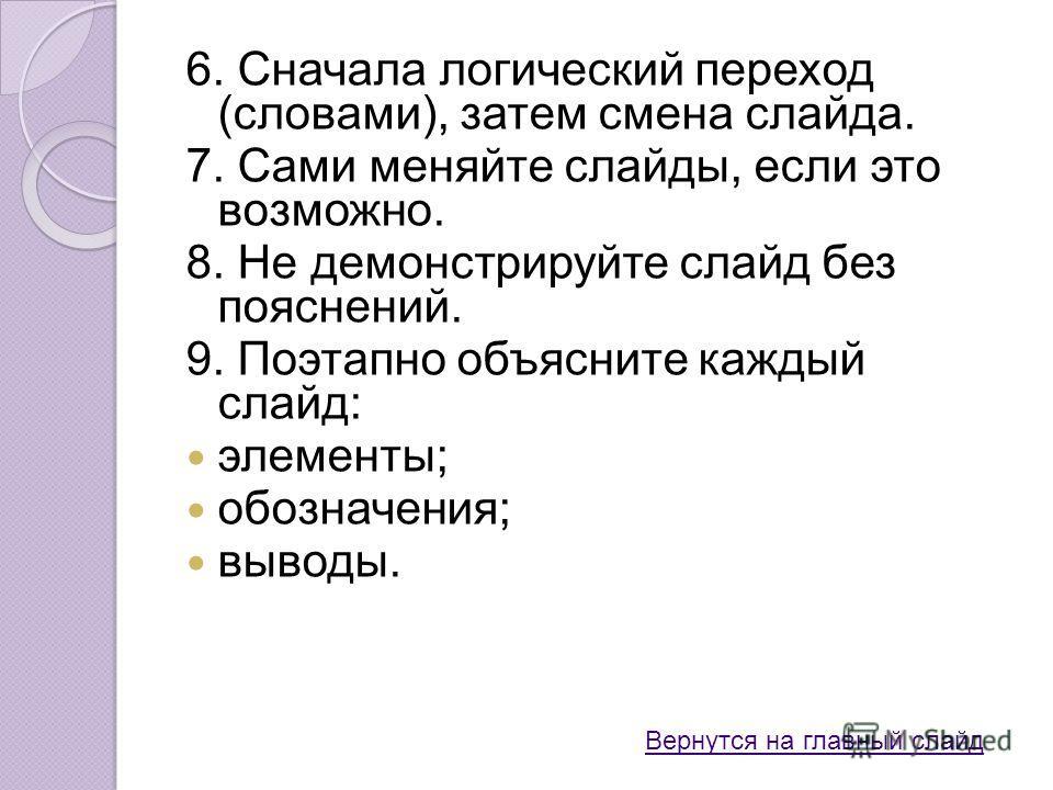 6. Сначала логический переход (словами), затем смена слайда. 7. Сами меняйте слайды, если это возможно. 8. Не демонстрируйте слайд без пояснений. 9. Поэтапно объясните каждый слайд: элементы; обозначения; выводы. Вернутся на главный слайд