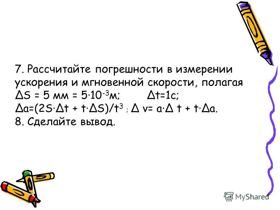 7. Рассчитайте погрешности в измерении ускорения и мгновенной скорости, полагая ΔS = 5 мм = 5·10 -3 м; Δt=1с; Δa=(2S·Δt + t·ΔS)/t 3 ; Δ v= a·Δ t + t·Δa. 8. Сделайте вывод.