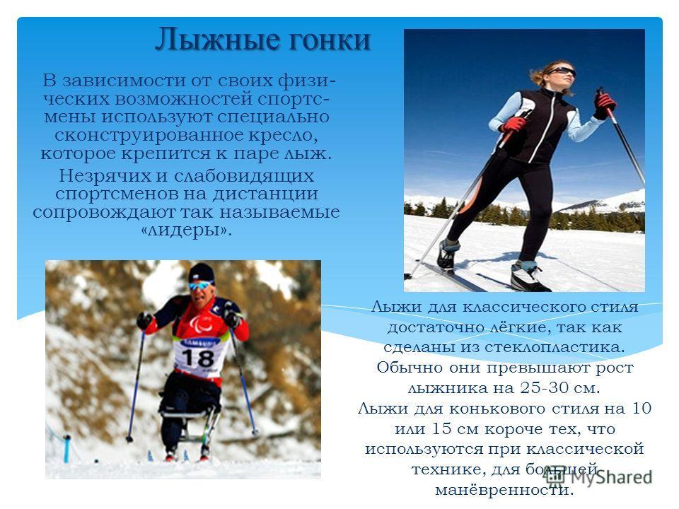 Лыжные гонки В зависимости от своих физи- ческих возможностей спортс- мены используют специально сконструированное кресло, которое крепится к паре лыж. Незрячих и слабовидящих спортсменов на дистанции сопровождают так называемые «лидеры». Лыжи для кл