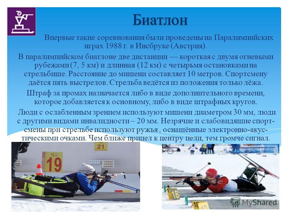 Биатлон Биатлон Впервые такие соревнования были проведены на Паралимпийских играх 1988 г. в Инсбруке (Австрия). В паралимпийском биатлоне две дистанции короткая с двумя огневыми рубежами (7, 5 км) и длинная (12 км) с четырьмя остановками на стрельбищ