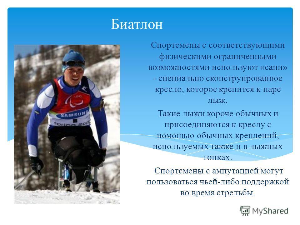 Биатлон Спортсмены с соответствующими физическими ограниченными возможностями используют «сани» - специально сконструированное кресло, которое крепится к паре лыж. Такие лыжи короче обычных и присоединяются к креслу с помощью обычных креплений, испол