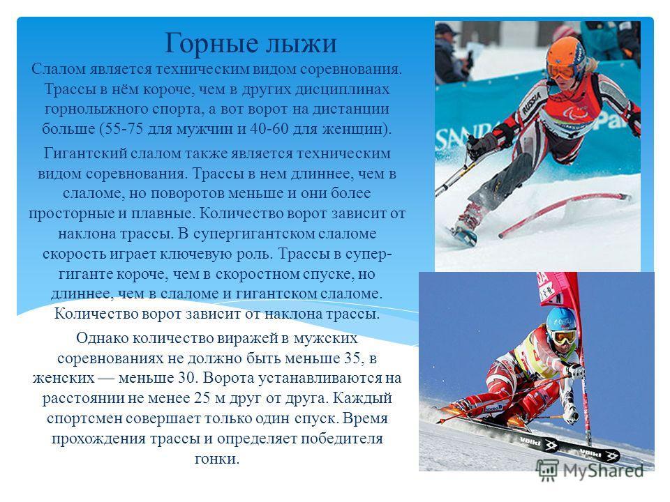 Горные лыжи Слалом является техническим видом соревнования. Трассы в нём короче, чем в других дисциплинах горнолыжного спорта, а вот ворот на дистанции больше (55-75 для мужчин и 40-60 для женщин). Гигантский слалом также является техническим видом с