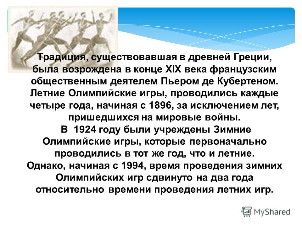 Традиция, существовавшая в древней Греции, была возрождена в конце XIX века французским общественным деятелем Пьером де Кубертеном. Летние Олимпийские игры, проводились каждые четыре года, начиная с 1896, за исключением лет, пришедшихся на мировые во
