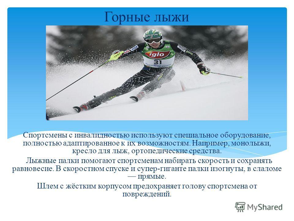 Горные лыжи Спортсмены с инвалидностью используют специальное оборудование, полностью адаптированное к их возможностям. Например, монолыжи, кресло для лыж, ортопедические средства. Лыжные палки помогают спортсменам набирать скорость и сохранять равно