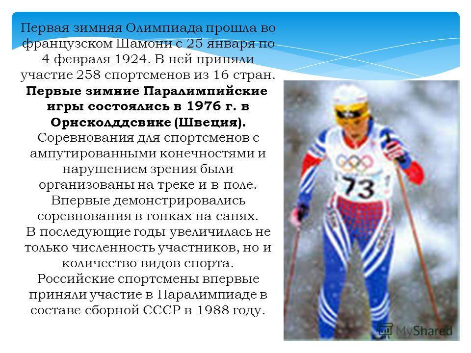 Первая зимняя Олимпиада прошла во французском Шамони с 25 января по 4 февраля 1924. В ней приняли участие 258 спортсменов из 16 стран. Первые зимние Паралимпийские игры состоялись в 1976 г. в Орнсколддсвике (Швеция). Соревнования для спортсменов с ам