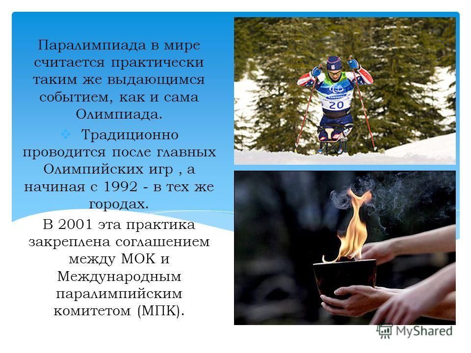 Паралимпиада в мире считается практически таким же выдающимся событием, как и сама Олимпиада. Традиционно проводится после главных Олимпийских игр, а начиная с 1992 - в тех же городах. В 2001 эта практика закреплена соглашением между МОК и Международ
