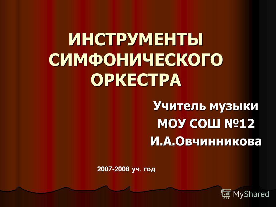 ИНСТРУМЕНТЫ СИМФОНИЧЕСКОГО ОРКЕСТРА Учитель музыки МОУ СОШ 12 И.А.Овчинникова 2007-2008 уч. год
