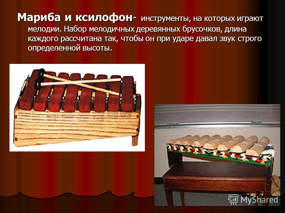 Мариба и ксилофон- инструменты, на которых играют мелодии. Набор мелодичных деревянных брусочков, длина каждого рассчитана так, чтобы он при ударе давал звук строго определенной высоты.