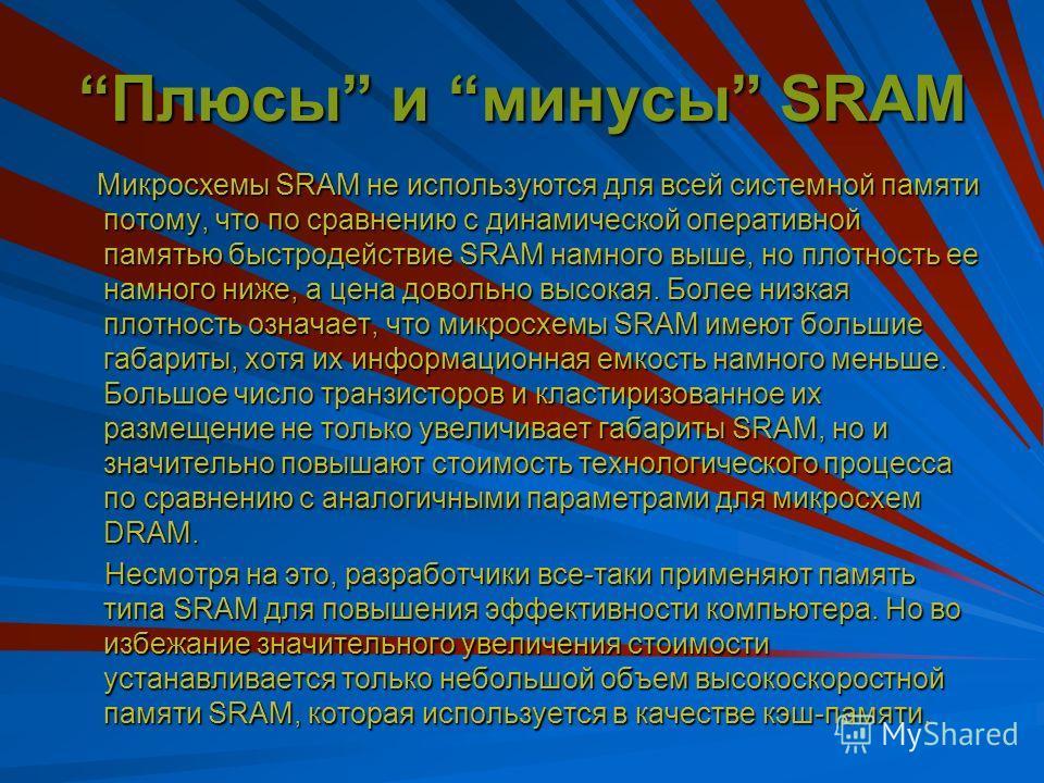 Память типа SRAM Существует тип памяти, совершенно отличный от других, - статическая оперативная память (Static RAM – SRAM). Она названа так потому, что, в отличии от динамической оперативной памяти, для сохранения ее содержимого не требуется периоди