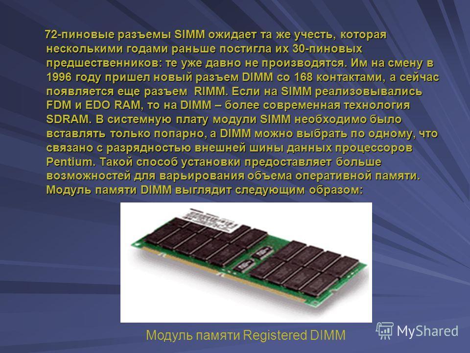 Разъемы SIMM и DIMM В большинстве современных компьютеров вместо отдельных микросхем памяти используются модули SIMM или DIMM, представляющие собой небольшие платы, которые устанавливаются в специальные разъемы на системной плате или плате памяти. От