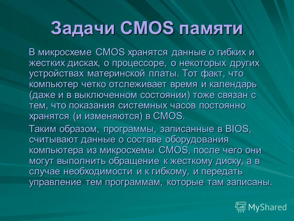 Вот и ответ - CMOS память Специально для этого на материнской плате есть микросхема энергозависимой памяти, по технологии изготовителя называемая CMOS. От оперативной памяти она отличается тем, что ее содержимое не стирается во время выключения компь