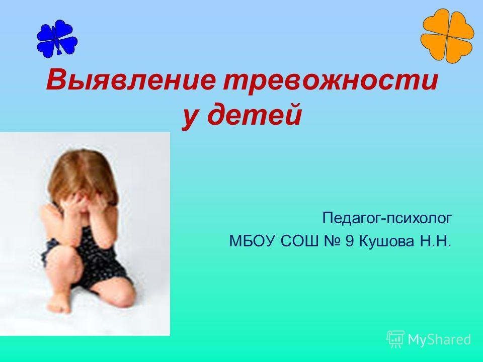 Выявление тревожности у детей Педагог-психолог МБОУ СОШ 9 Кушова Н.Н.