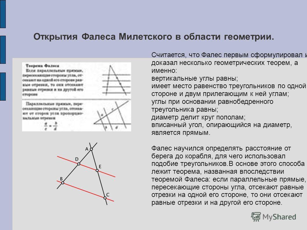 Открытия Фалеса Милетского в области геометрии. Считается, что Фалес первым сформулировал и доказал несколько геометрических теорем, а именно: вертикальные углы равны; имеет место равенство треугольников по одной стороне и двум прилегающим к ней угла