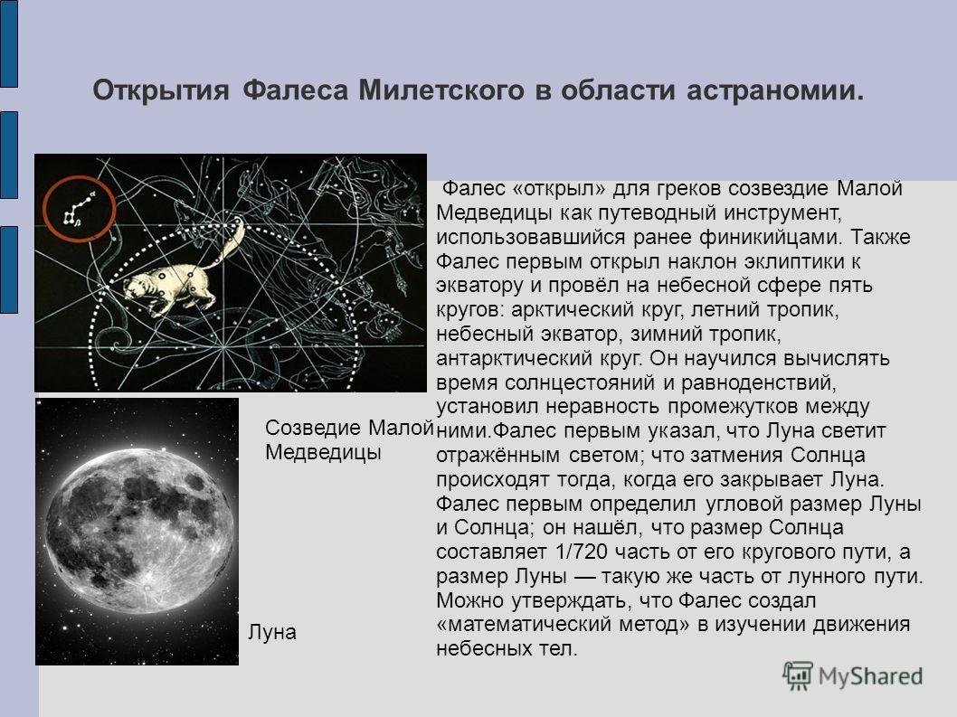 Открытия Фалеса Милетского в области астраномии. Фалес «открыл» для греков созвездие Малой Медведицы как путеводный инструмент, использовавшийся ранее финикийцами. Также Фалес первым открыл наклон эклиптики к экватору и провёл на небесной сфере пять