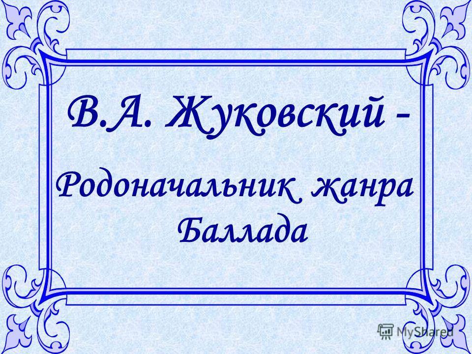 В.А. Жуковский - Родоначальник жанра Баллада