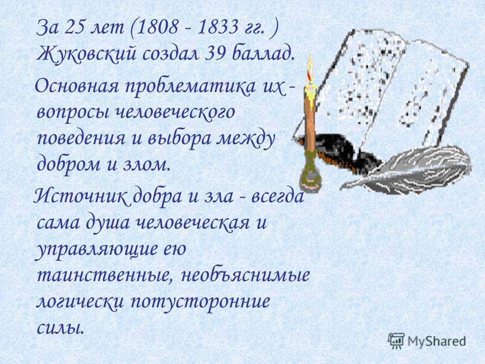 За 25 лет (1808 - 1833 гг. ) Жуковский создал 39 баллад. Основная проблематика их - вопросы человеческого поведения и выбора между добром и злом. Источник добра и зла - всегда сама душа человеческая и управляющие ею таинственные, необъяснимые логичес