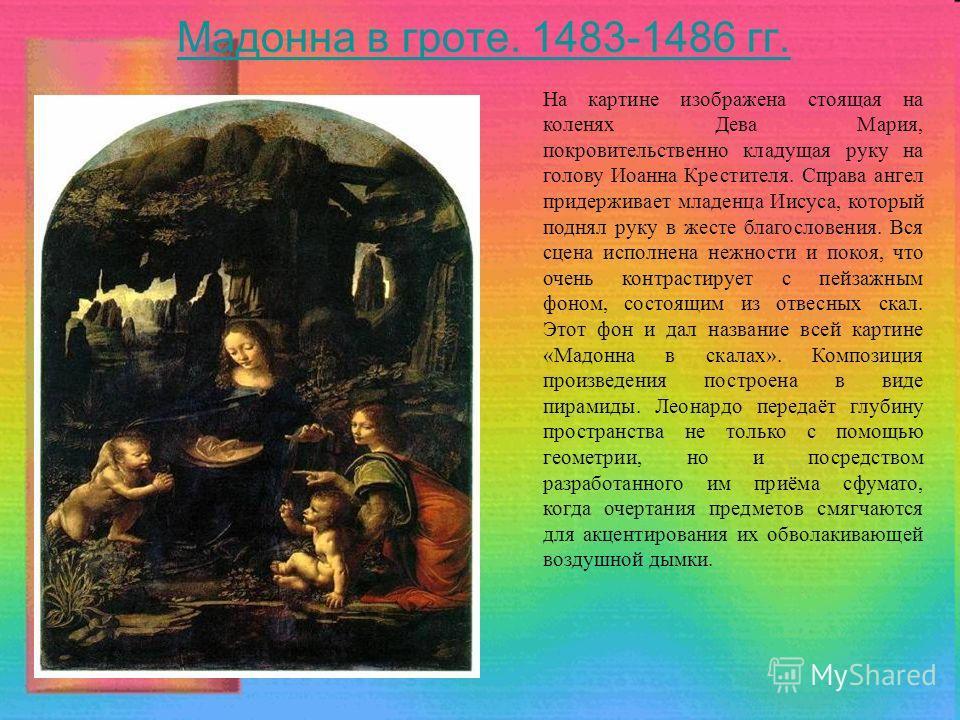Мадонна в гроте. 1483-1486 гг. На картине изображена стоящая на коленях Дева Мария, покровительственно кладущая руку на голову Иоанна Крестителя. Справа ангел придерживает младенца Иисуса, который поднял руку в жесте благословения. Вся сцена исполнен