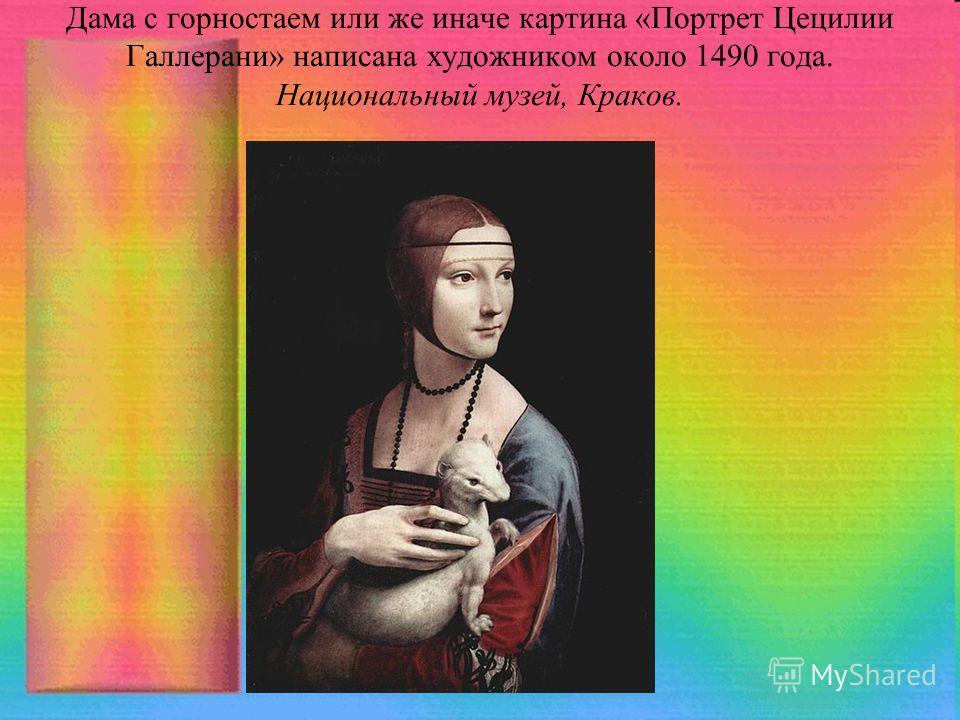 Дама с горностаем или же иначе картина «Портрет Цецилии Галлерани» написана художником около 1490 года. Национальный музей, Краков.