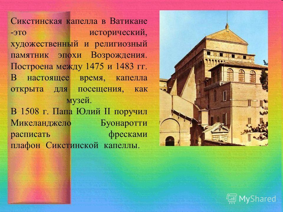 Сикстинская капелла в Ватикане -это исторический, художественный и религиозный памятник эпохи Возрождения. Построена между 1475 и 1483 гг. В настоящее время, капелла открыта для посещения, как музей. В 1508 г. Папа Юлий II поручил Микеланджело Буонар