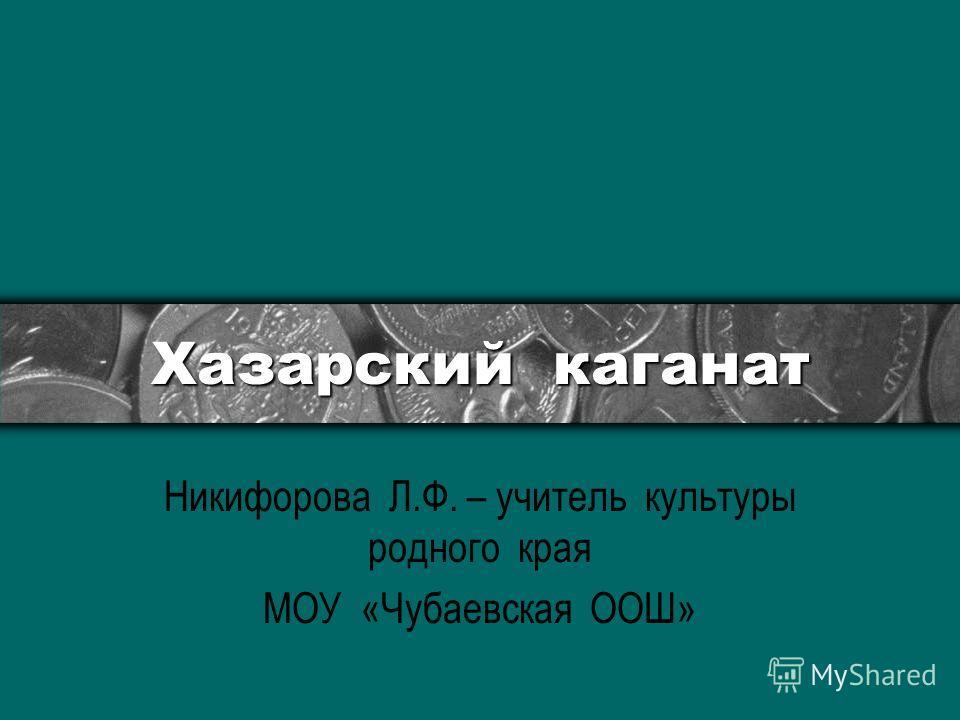 Хазарский каганат Никифорова Л.Ф. – учитель культуры родного края МОУ «Чубаевская ООШ»