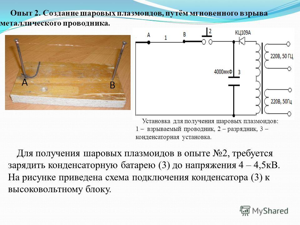 Опыт 2. Создание шаровых плазмоидов, путём мгновенного взрыва металлического проводника. Для получения шаровых плазмоидов в опыте 2, требуется зарядить конденсаторную батарею (3) до напряжения 4 – 4,5кВ. На рисунке приведена схема подключения конденс