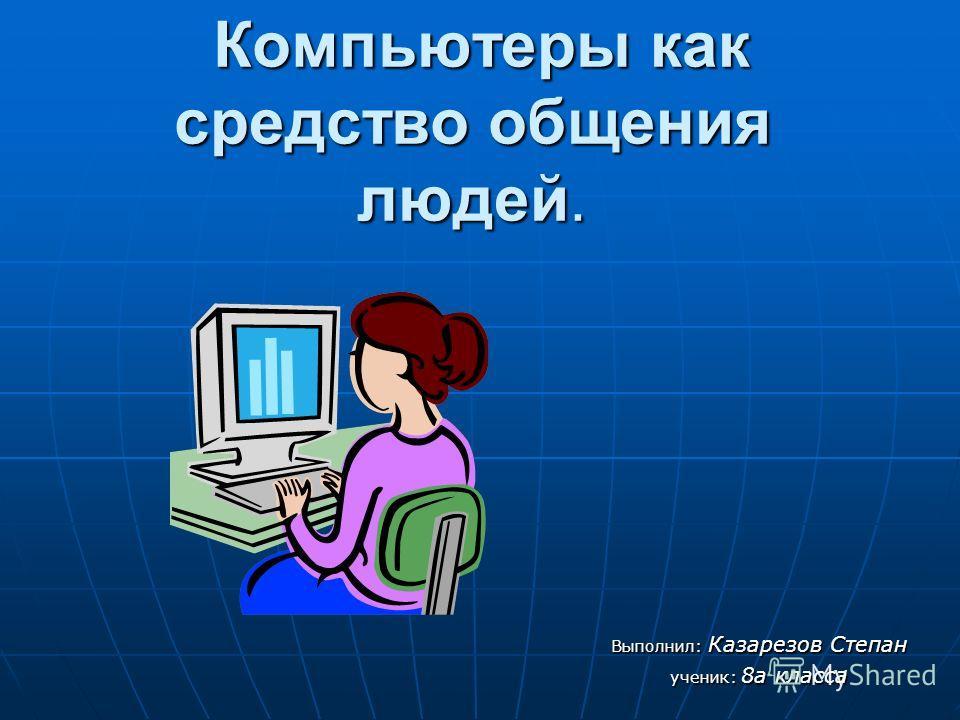 Компьютеры как средство общения людей. Компьютеры как средство общения людей. Выполнил: Казарезов Степан ученик: 8а класса