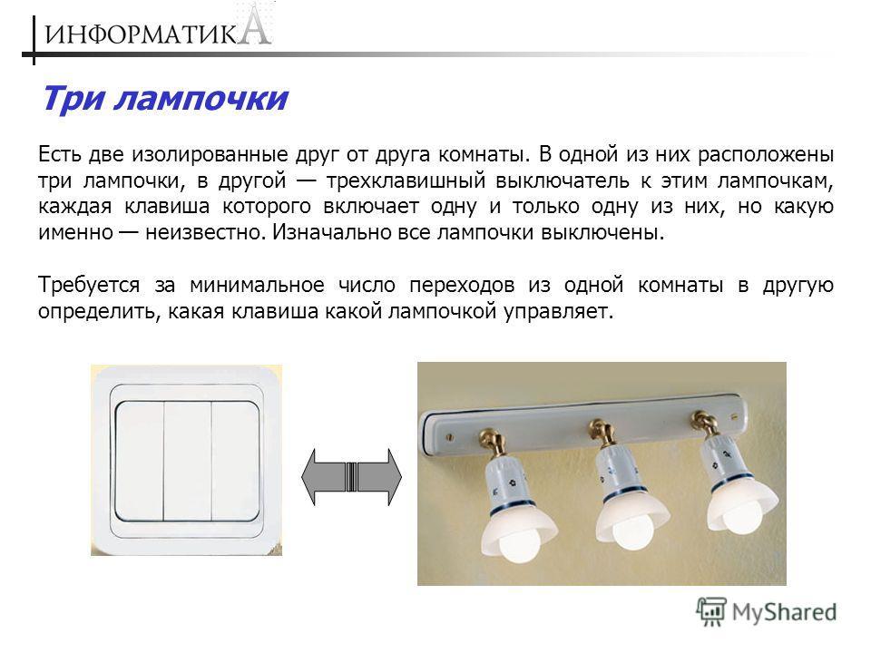Три лампочки Есть две изолированные друг от друга комнаты. В одной из них расположены три лампочки, в другой трехклавишный выключатель к этим лампочкам, каждая клавиша которого включает одну и только одну из них, но какую именно неизвестно. Изначальн