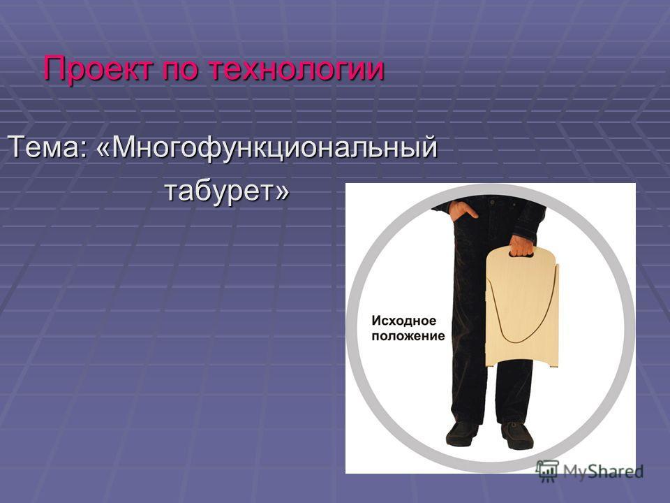Проект по технологии Тема: «Многофункциональный табурет» табурет»