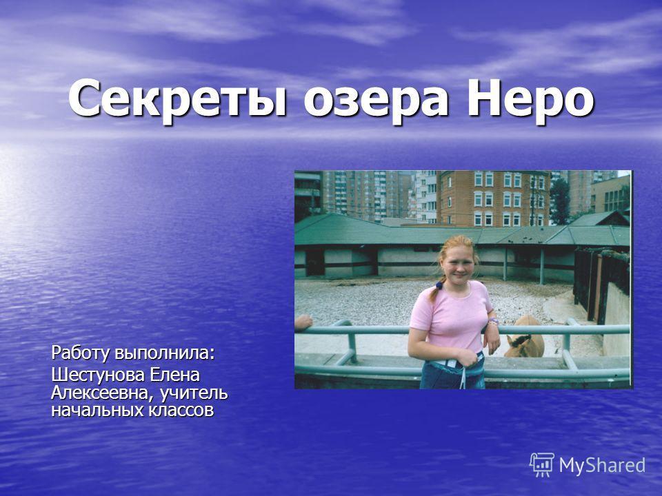 Секреты озера Неро Работу выполнила: Шестунова Елена Алексеевна, учитель начальных классов