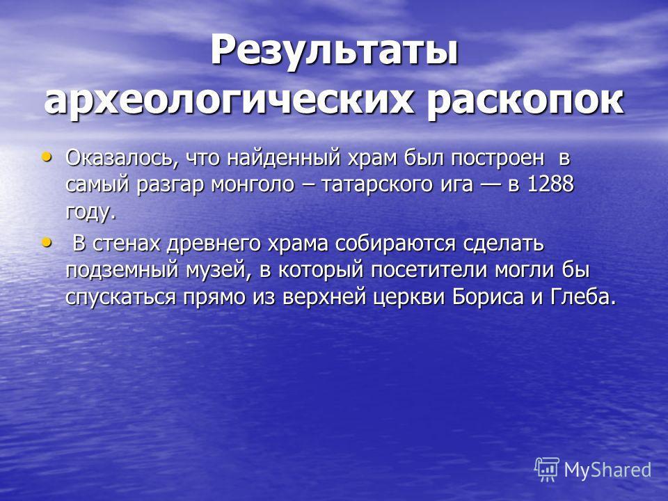 Результаты археологических раскопок Оказалось, что найденный храм был построен в самый разгар монголо – татарского ига в 1288 году. Оказалось, что найденный храм был построен в самый разгар монголо – татарского ига в 1288 году. В стенах древнего храм