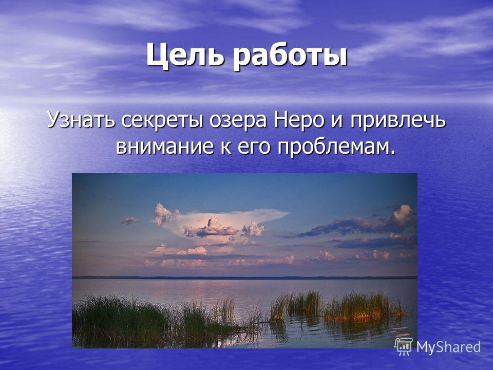 Цель работы Узнать секреты озера Неро и привлечь внимание к его проблемам.