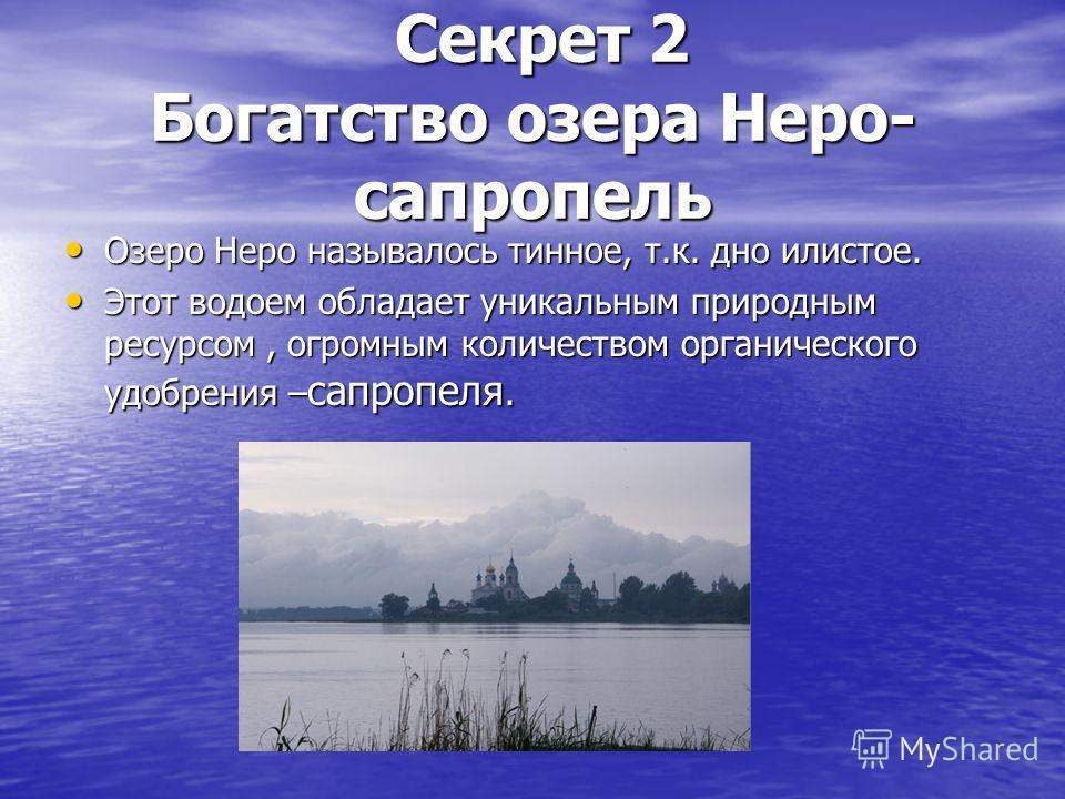 Секрет 2 Богатство озера Неро- сапропель Секрет 2 Богатство озера Неро- сапропель Озеро Неро называлось тинное, т.к. дно илистое. Озеро Неро называлось тинное, т.к. дно илистое. Этот водоем обладает уникальным природным ресурсом, огромным количеством