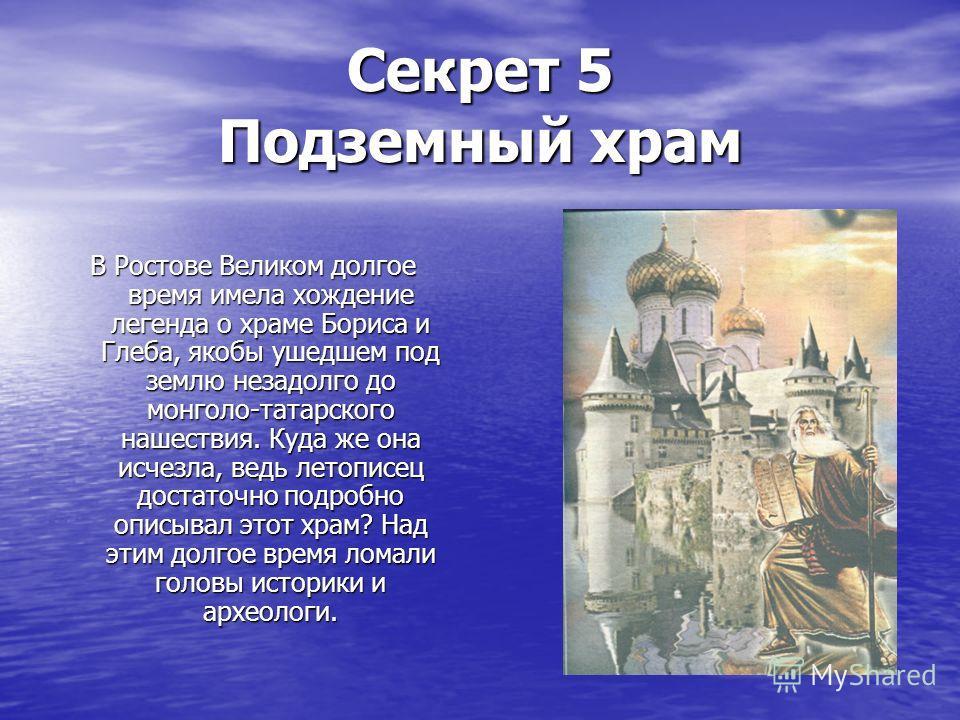 Секрет 5 Подземный храм В Ростове Великом долгое время имела хождение легенда о храме Бориса и Глеба, якобы ушедшем под землю незадолго до монголо-татарского нашествия. Куда же она исчезла, ведь летописец достаточно подробно описывал этот храм? Над э