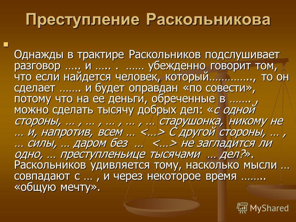 Преступление Раскольникова Однажды в трактире Раскольников подслушивает разговор ….. и …... …… убежденно говорит том, что если найдется человек, который………….., то он сделает ……. и будет оправдан «по совести», потому что на ее деньги, обреченные в …….
