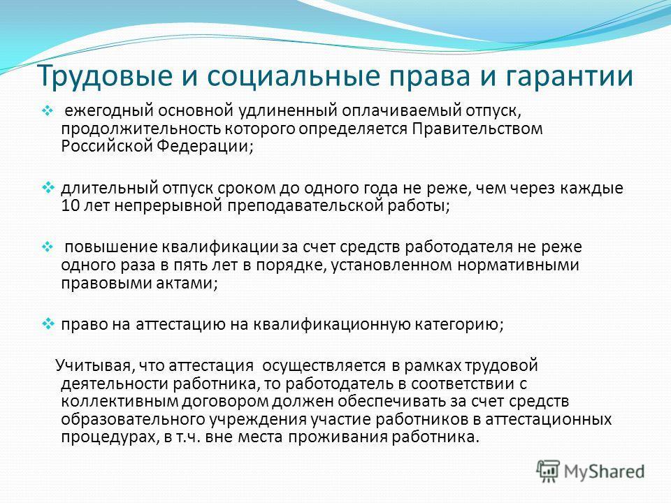 Трудовые и социальные права и гарантии ежегодный основной удлиненный оплачиваемый отпуск, продолжительность которого определяется Правительством Российской Федерации; длительный отпуск сроком до одного года не реже, чем через каждые 10 лет непрерывно