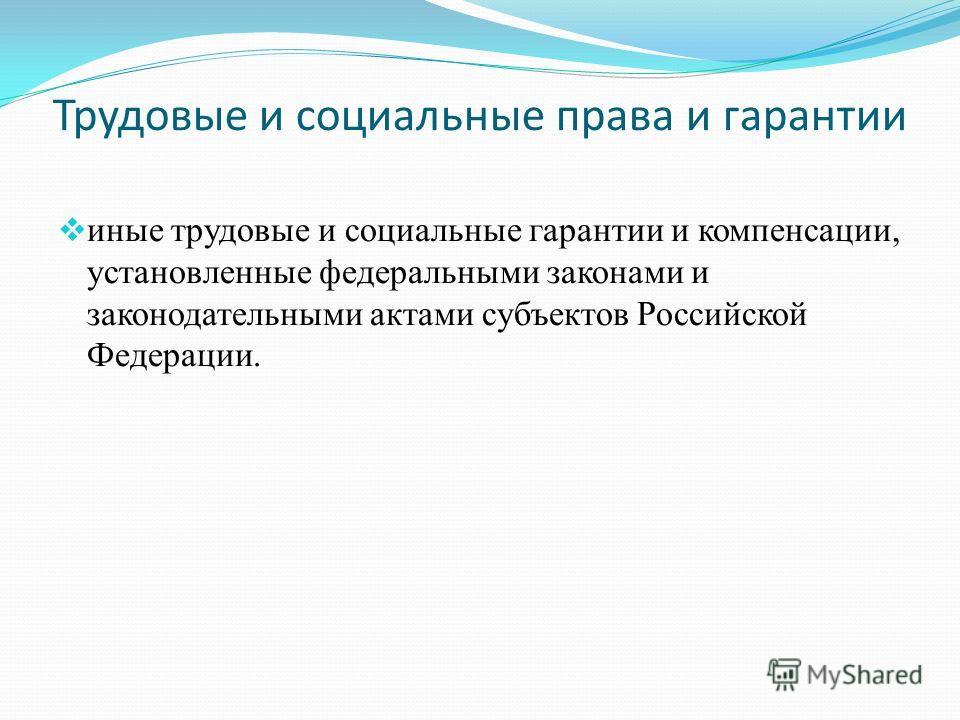 Трудовые и социальные права и гарантии иные трудовые и социальные гарантии и компенсации, установленные федеральными законами и законодательными актами субъектов Российской Федерации.