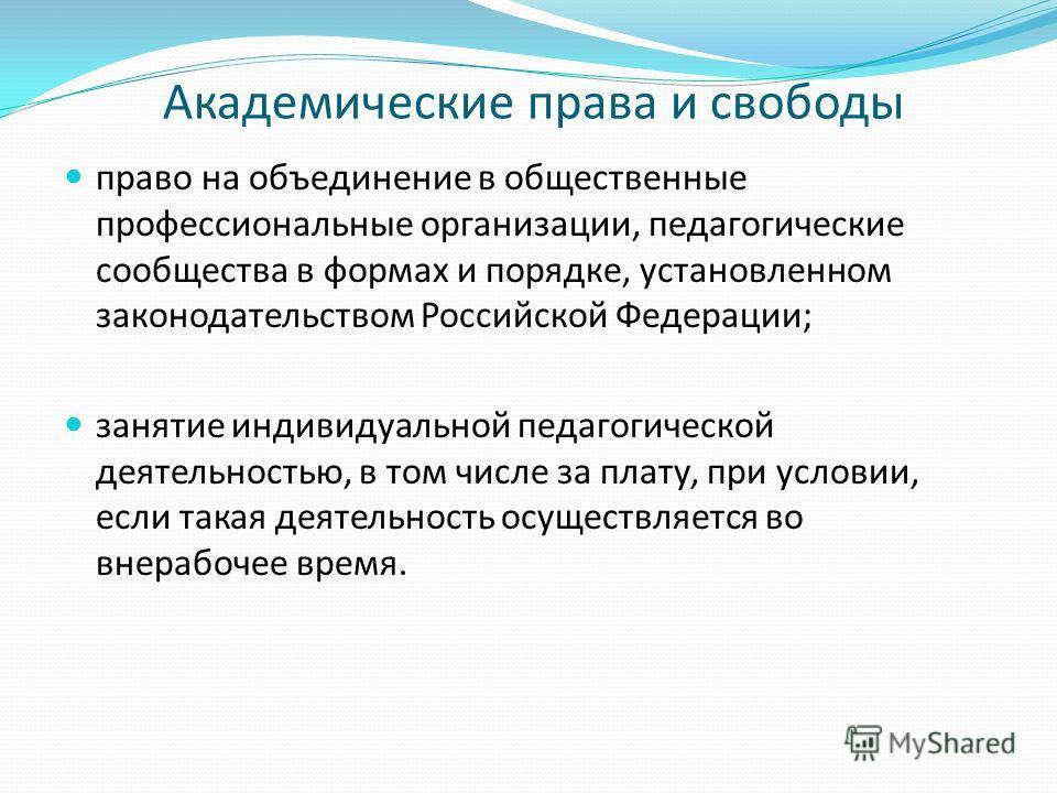 Академические права и свободы право на объединение в общественные профессиональные организации, педагогические сообщества в формах и порядке, установленном законодательством Российской Федерации; занятие индивидуальной педагогической деятельностью, в
