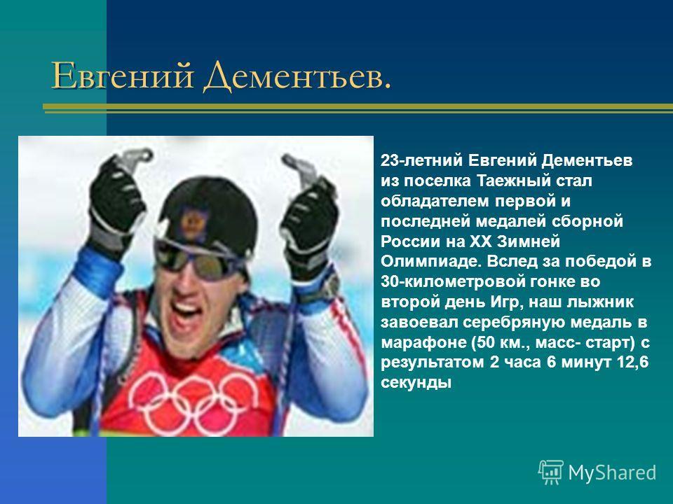 23-летний Евгений Дементьев из поселка Таежный стал обладателем первой и последней медалей сборной России на XX Зимней Олимпиаде. Вслед за победой в 30-километровой гонке во второй день Игр, наш лыжник завоевал серебряную медаль в марафоне (50 км., м
