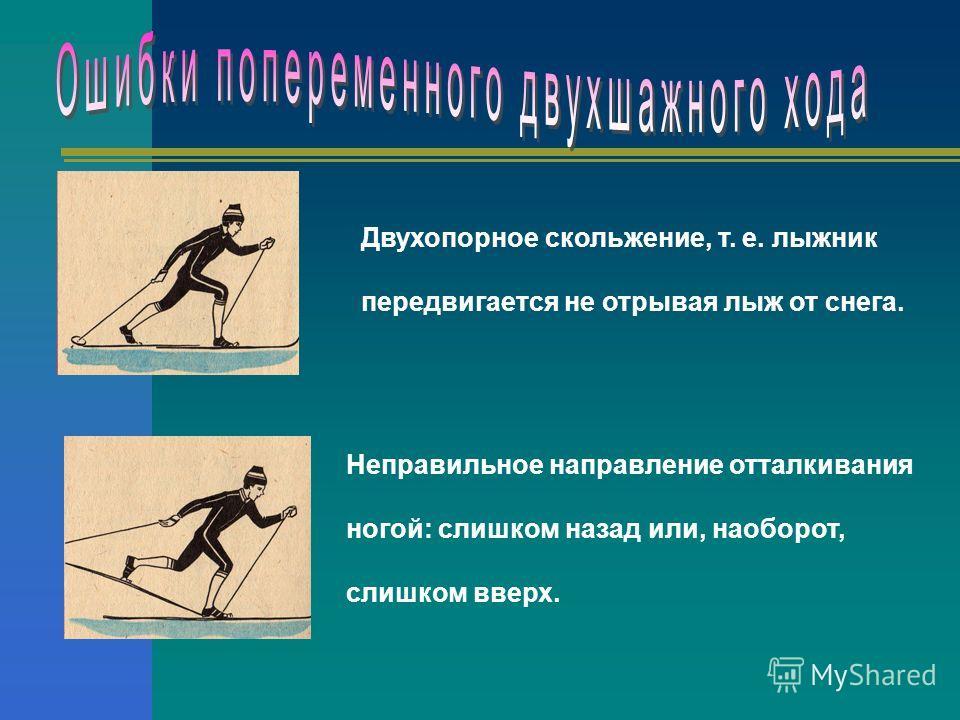 Двухопорное скольжение, т. е. лыжник передвигается не отрывая лыж от снега. Неправильное направление отталкивания ногой: слишком назад или, наоборот, слишком вверх.