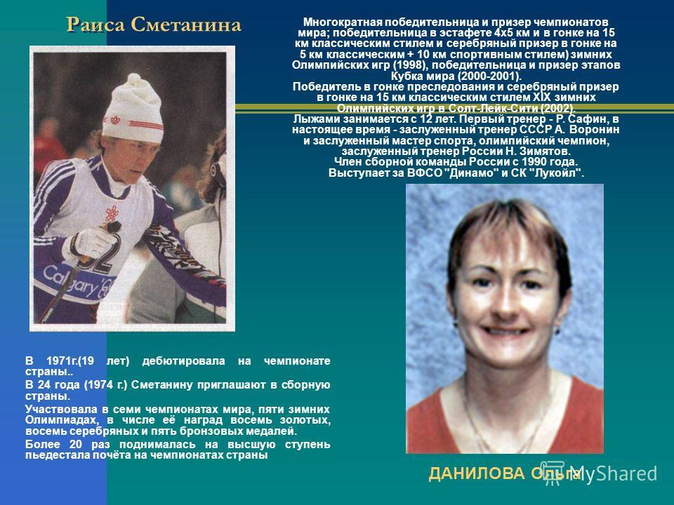 Раиса Сметанина В 1971г.(19 лет) дебютировала на чемпионате страны.. В 24 года (1974 г.) Сметанину приглашают в сборную страны. Участвовала в семи чемпионатах мира, пяти зимних Олимпиадах, в числе её наград восемь золотых, восемь серебряных и пять бр