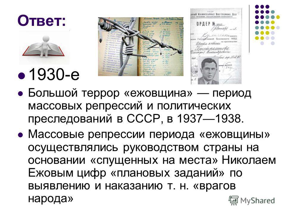 Ответ: 1930-е Большой террор «ежовщина» период массовых репрессий и политических преследований в СССР, в 19371938. Массовые репрессии периода «ежовщины» осуществлялись руководством страны на основании «спущенных на места» Николаем Ежовым цифр «планов